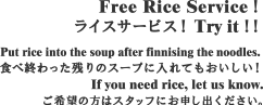 Free Rice Service!ライスサービス! Try it!!Put rice into the soup after finnising the noodles. 食べ終わった残りのスープに入れてもおいしい!If you need rice, let us know.ご希望の方はスタッフにお申し出ください。