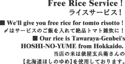 Free Rice Service!ライスサービス! ■ We'll give you free rice for tomto risotto!〆はサービスのご飯を入れて絶品トマト雑炊に!■ Our rice is Tawaraya-Genbei'sHOSHI-NO-YUME from Hokkaido. 当店の米は俵屋玄兵衛さんの【北海道ほしのゆめ】を使用しております。